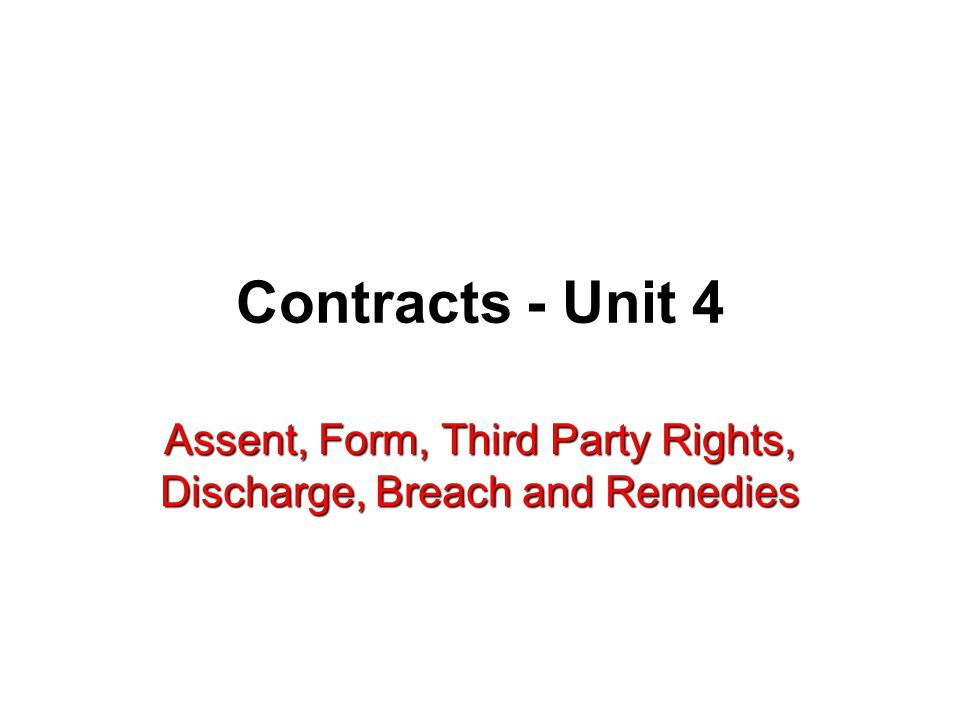 Contracts - Unit 4 Assent, Form, Third Party Rights, Discharge, Breach and Remedies