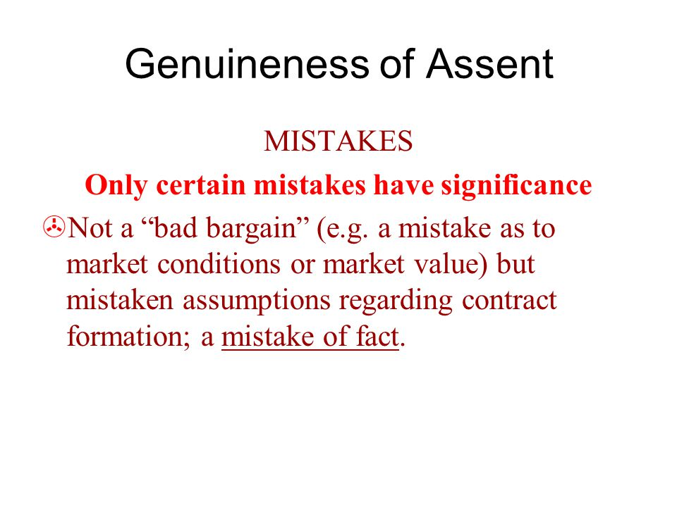 Genuineness of Assent MISTAKES Only certain mistakes have significance  Not a bad bargain (e.g.