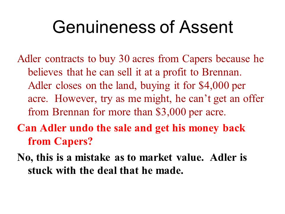 Genuineness of Assent Adler contracts to buy 30 acres from Capers because he believes that he can sell it at a profit to Brennan.