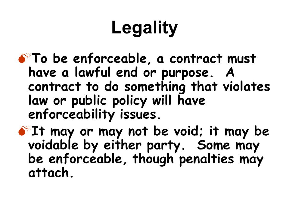 Legality  To be enforceable, a contract must have a lawful end or purpose.