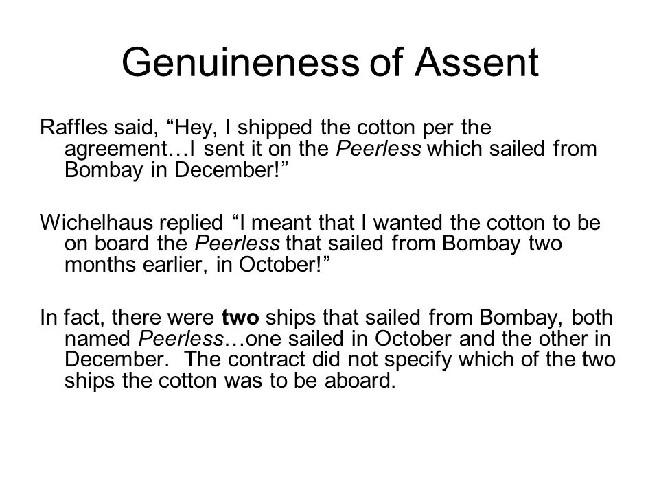 Genuineness of Assent Raffles said, Hey, I shipped the cotton per the agreement…I sent it on the Peerless which sailed from Bombay in December! Wichelhaus replied I meant that I wanted the cotton to be on board the Peerless that sailed from Bombay two months earlier, in October! In fact, there were two ships that sailed from Bombay, both named Peerless…one sailed in October and the other in December.