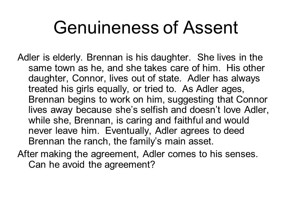 Genuineness of Assent Adler is elderly. Brennan is his daughter. She lives in the same town as he, and she takes care of him. His other daughter, Conn