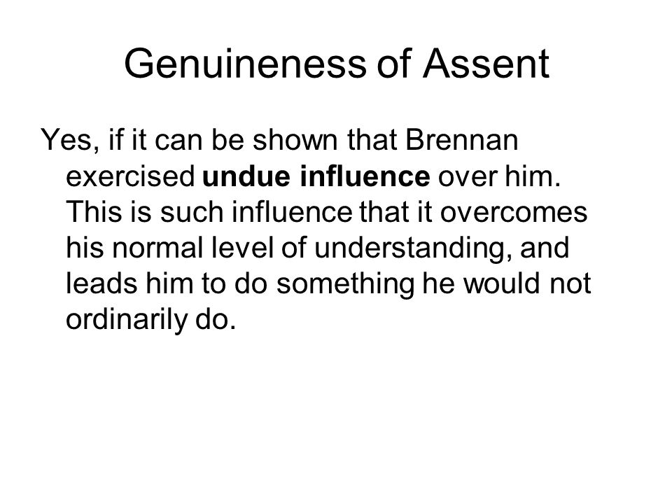 Genuineness of Assent Yes, if it can be shown that Brennan exercised undue influence over him.