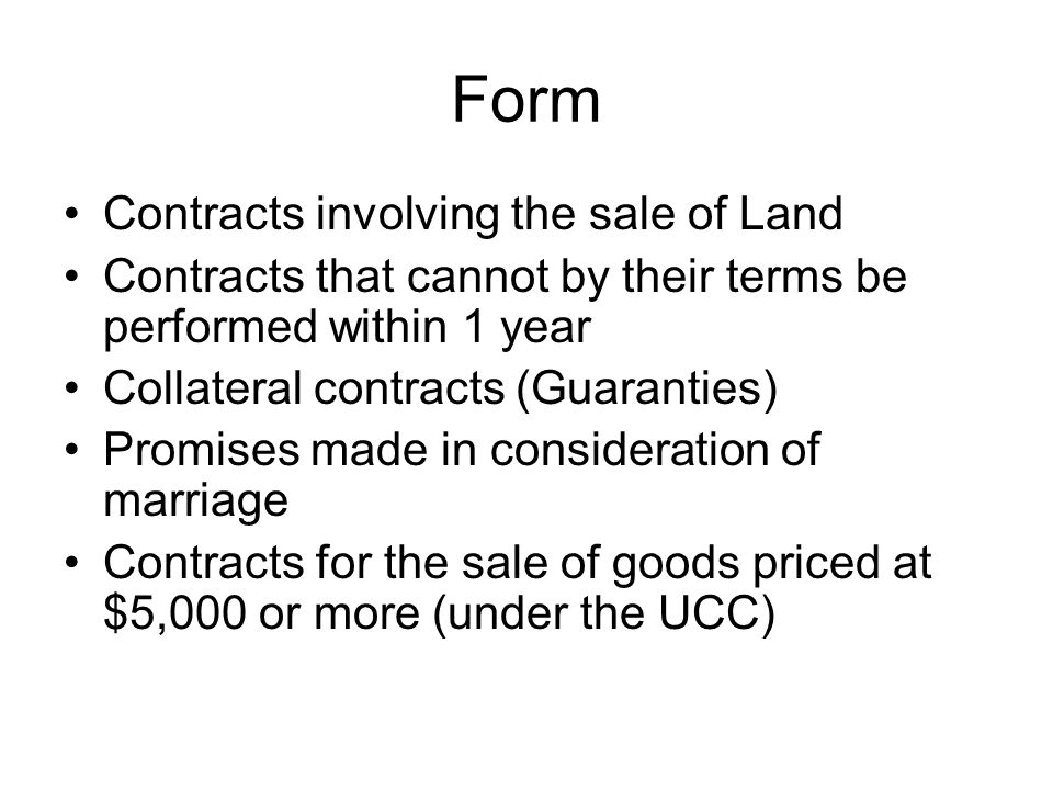 Form Contracts involving the sale of Land Contracts that cannot by their terms be performed within 1 year Collateral contracts (Guaranties) Promises made in consideration of marriage Contracts for the sale of goods priced at $5,000 or more (under the UCC)