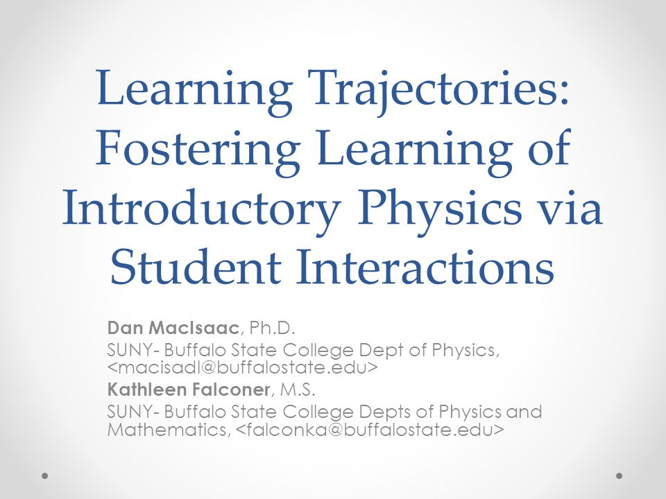 Learning Trajectories: Fostering Learning of Introductory Physics via Student Interactions Dan MacIsaac, Ph.D.