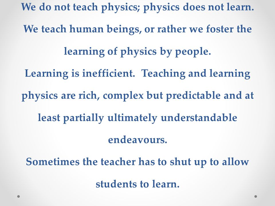We do not teach physics; physics does not learn. We teach human beings, or rather we foster the learning of physics by people. Learning is inefficient