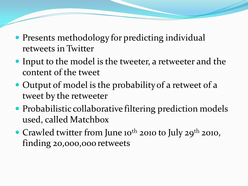Presents methodology for predicting individual retweets in Twitter Input to the model is the tweeter, a retweeter and the content of the tweet Output of model is the probability of a retweet of a tweet by the retweeter Probabilistic collaborative filtering prediction models used, called Matchbox Crawled twitter from June 10 th 2010 to July 29 th 2010, finding 20,000,000 retweets