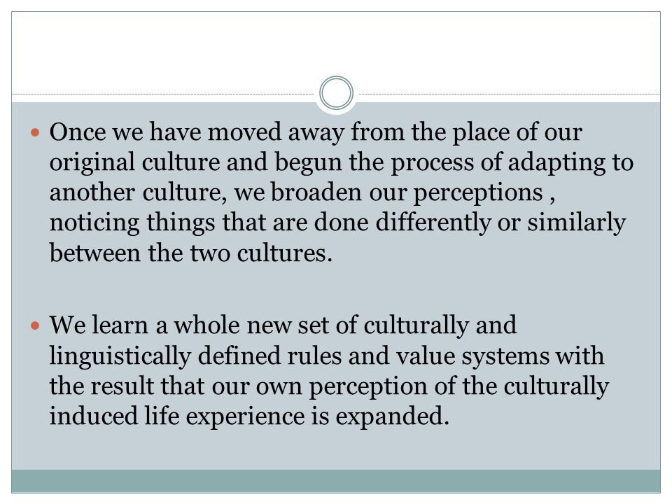 Once we have moved away from the place of our original culture and begun the process of adapting to another culture, we broaden our perceptions, noticing things that are done differently or similarly between the two cultures.