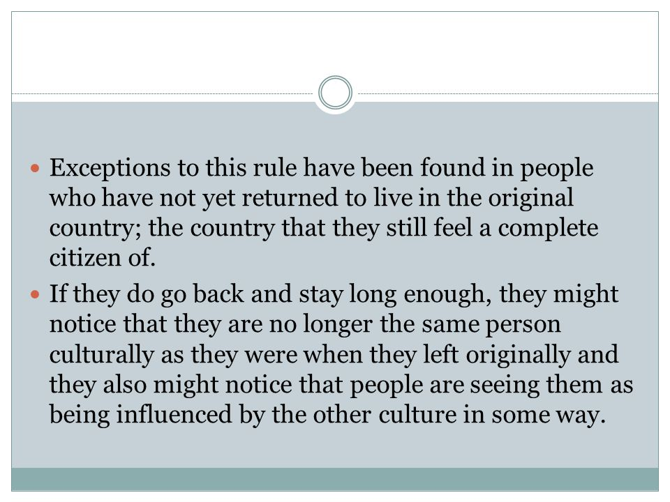Exceptions to this rule have been found in people who have not yet returned to live in the original country; the country that they still feel a complete citizen of.
