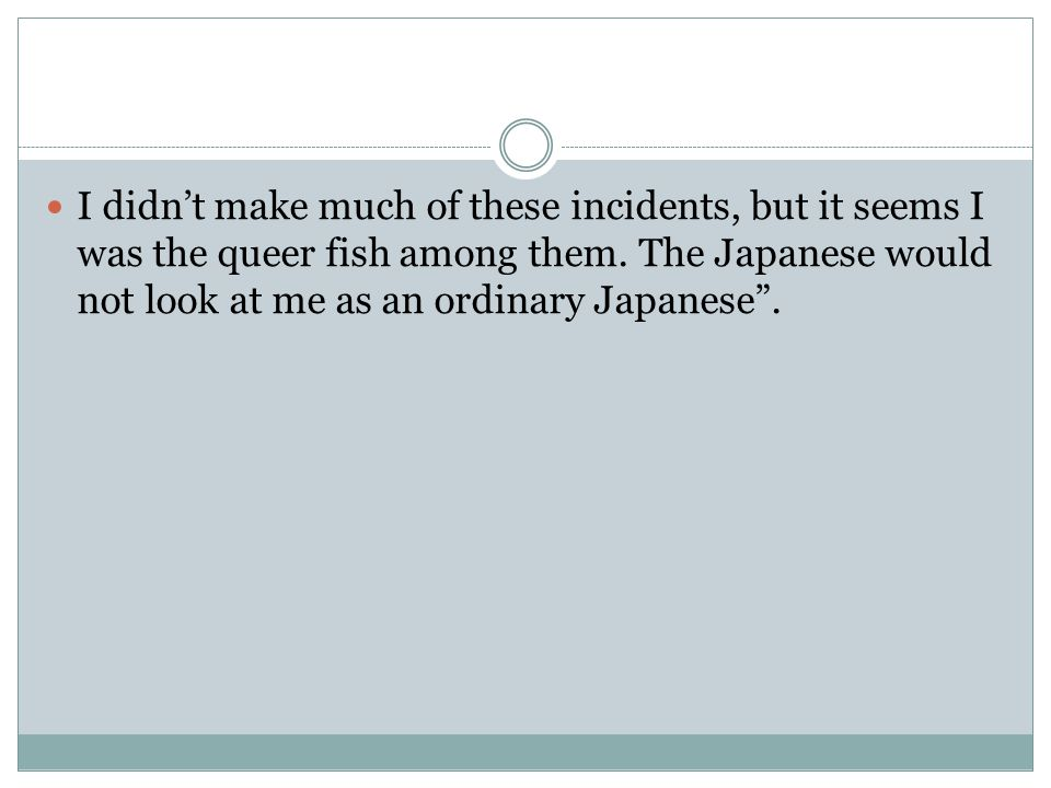 I didn't make much of these incidents, but it seems I was the queer fish among them.