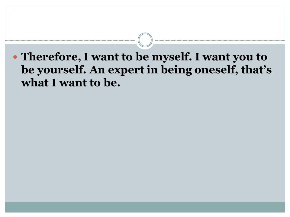 Therefore, I want to be myself. I want you to be yourself.