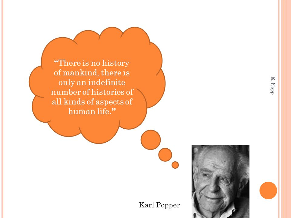 "E. Napp "" There is no history of mankind, there is only an indefinite number of histories of all kinds of aspects of human life. "" Karl Popper"