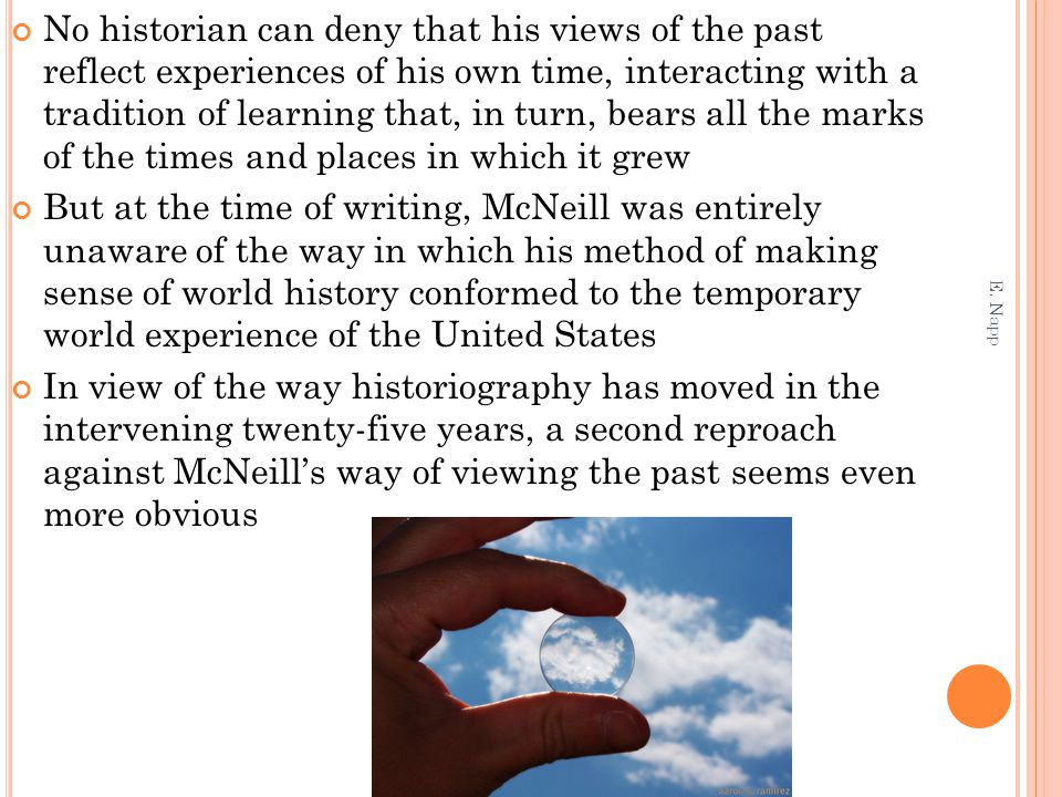 No historian can deny that his views of the past reflect experiences of his own time, interacting with a tradition of learning that, in turn, bears all the marks of the times and places in which it grew But at the time of writing, McNeill was entirely unaware of the way in which his method of making sense of world history conformed to the temporary world experience of the United States In view of the way historiography has moved in the intervening twenty-five years, a second reproach against McNeill's way of viewing the past seems even more obvious E.