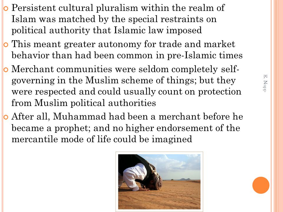 Persistent cultural pluralism within the realm of Islam was matched by the special restraints on political authority that Islamic law imposed This meant greater autonomy for trade and market behavior than had been common in pre-Islamic times Merchant communities were seldom completely self- governing in the Muslim scheme of things; but they were respected and could usually count on protection from Muslim political authorities After all, Muhammad had been a merchant before he became a prophet; and no higher endorsement of the mercantile mode of life could be imagined E.