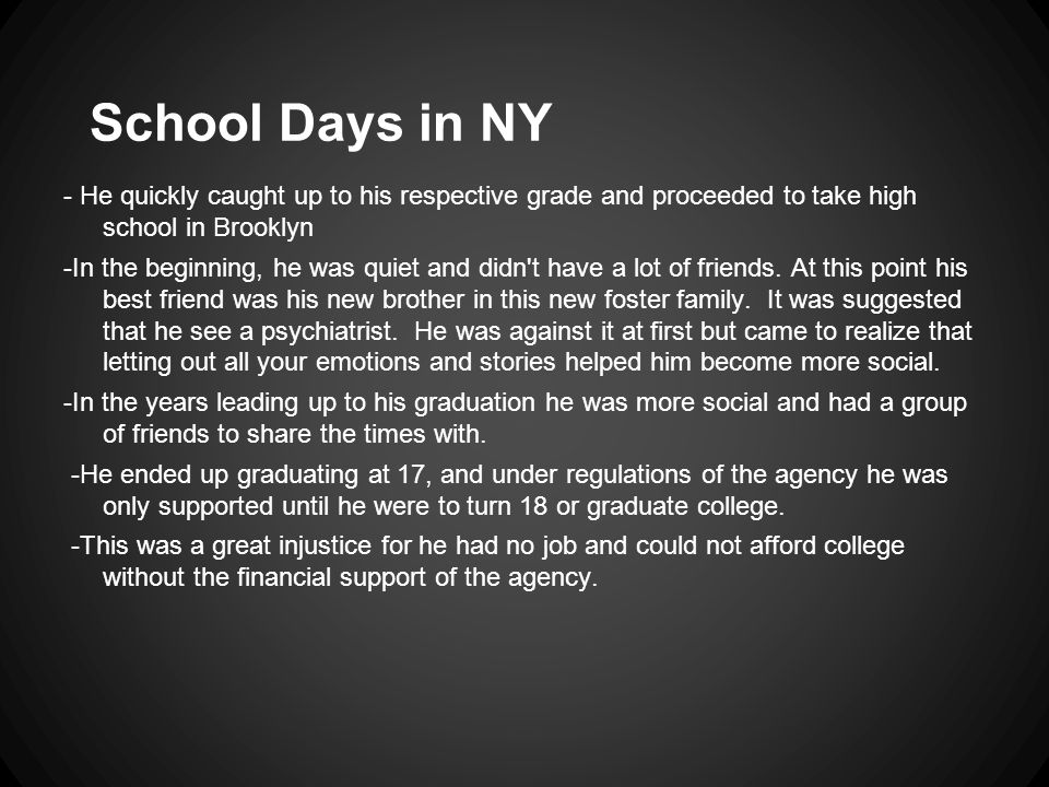 School Days in NY - He quickly caught up to his respective grade and proceeded to take high school in Brooklyn -In the beginning, he was quiet and didn t have a lot of friends.