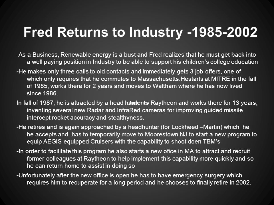 Fred Returns to Industry -1985-2002 -As a Business, Renewable energy is a bust and Fred realizes that he must get back into a well paying position in Industry to be able to support his children's college education -He makes only three calls to old contacts and immediately gets 3 job offers, one of which only requires that he commutes to Massachusetts.Hestarts at MITRE in the fall of 1985, works there for 2 years and moves to Waltham where he has now lived since 1986.