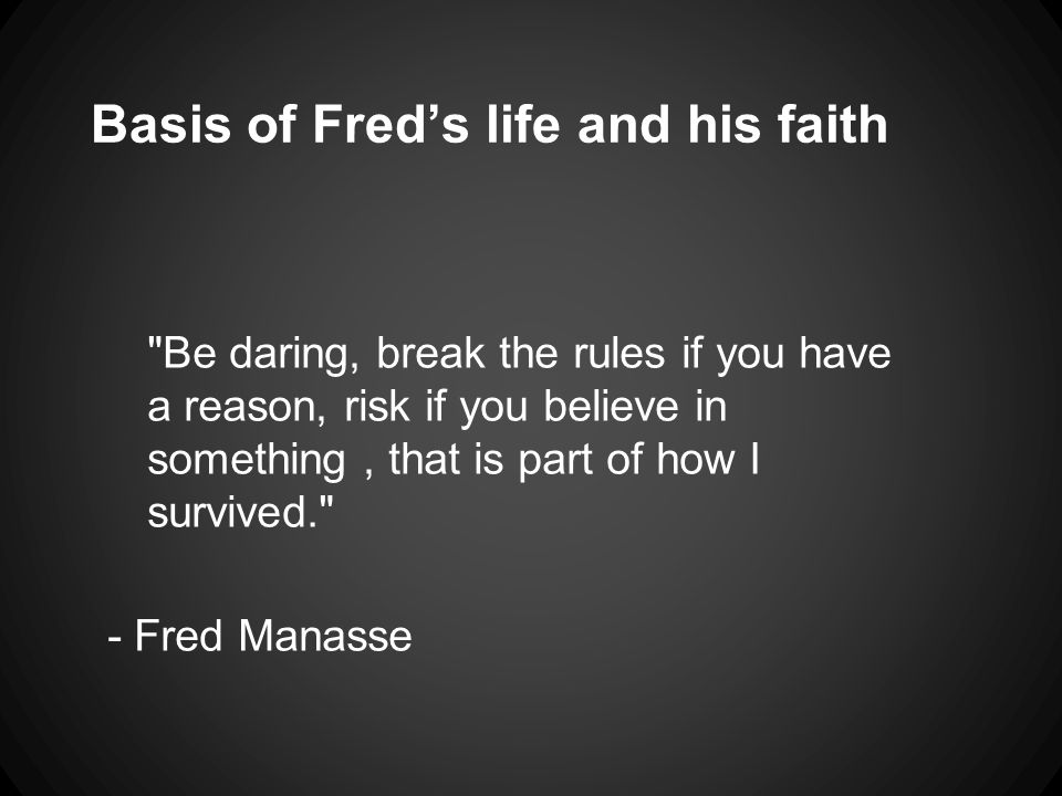 Basis of Fred's life and his faith Be daring, break the rules if you have a reason, risk if you believe in something, that is part of how I survived. - Fred Manasse