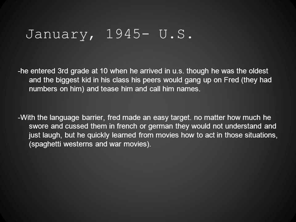 January, 1945- U.S. -he entered 3rd grade at 10 when he arrived in u.s.