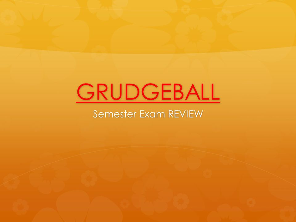 GRUDGEBALL Semester Exam REVIEW