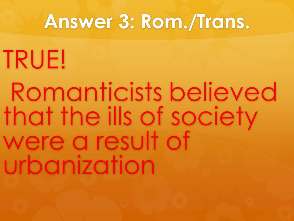 Answer 3: Rom./Trans. TRUE! Romanticists believed that the ills of society were a result of urbanization Romanticists believed that the ills of societ