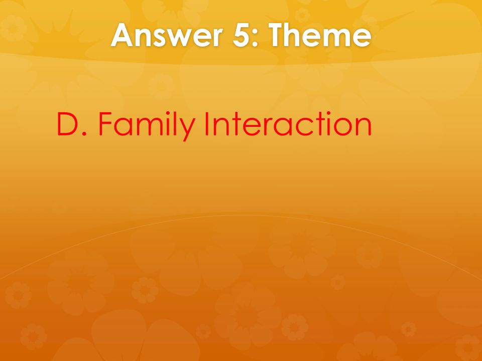 Answer 5: Theme D. Family Interaction