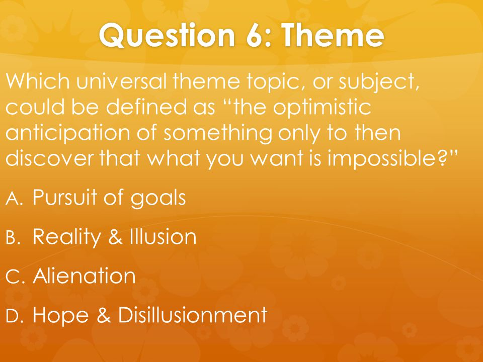 "Question 6: Theme Which universal theme topic, or subject, could be defined as ""the optimistic anticipation of something only to then discover that wh"