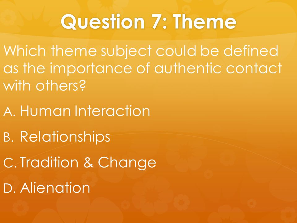 Question 7: Theme Which theme subject could be defined as the importance of authentic contact with others.
