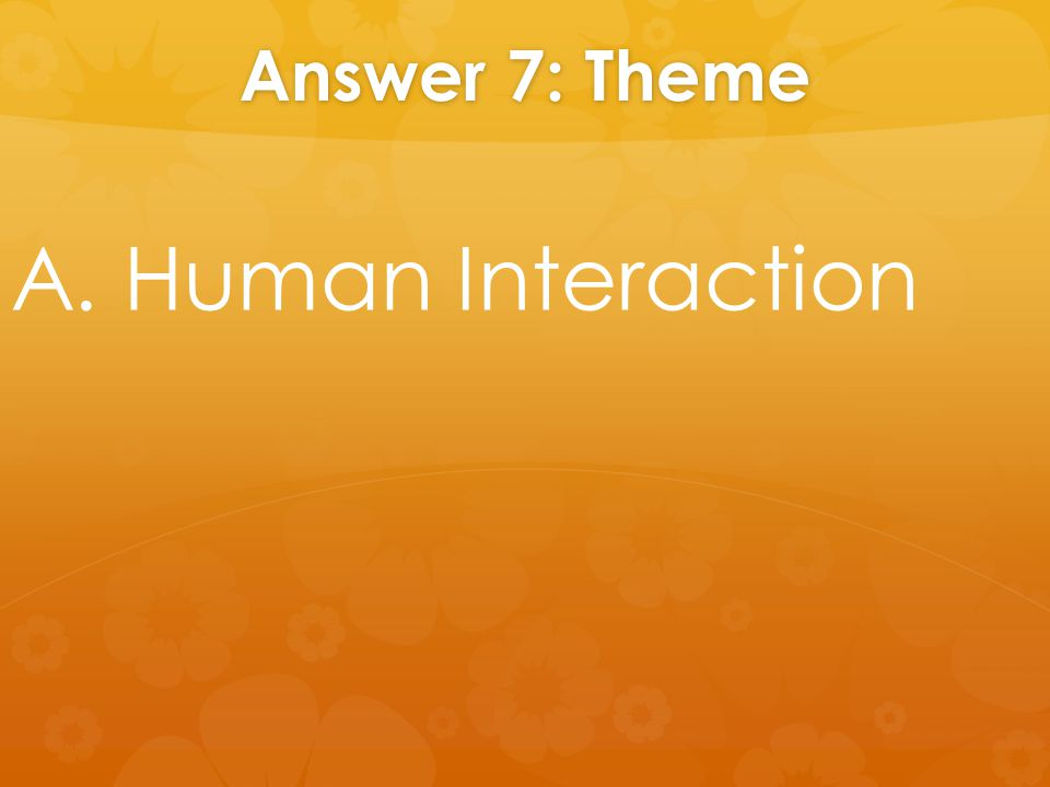 Answer 7: Theme A. Human Interaction