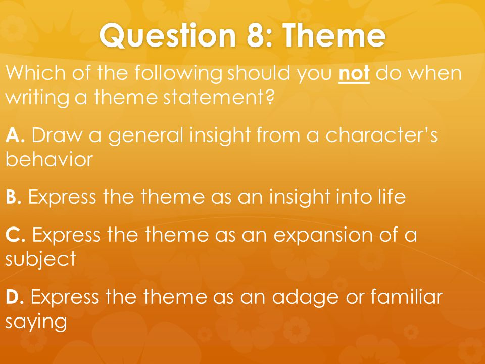 Question 8: Theme Which of the following should you not do when writing a theme statement? A. Draw a general insight from a character's behavior B. Ex