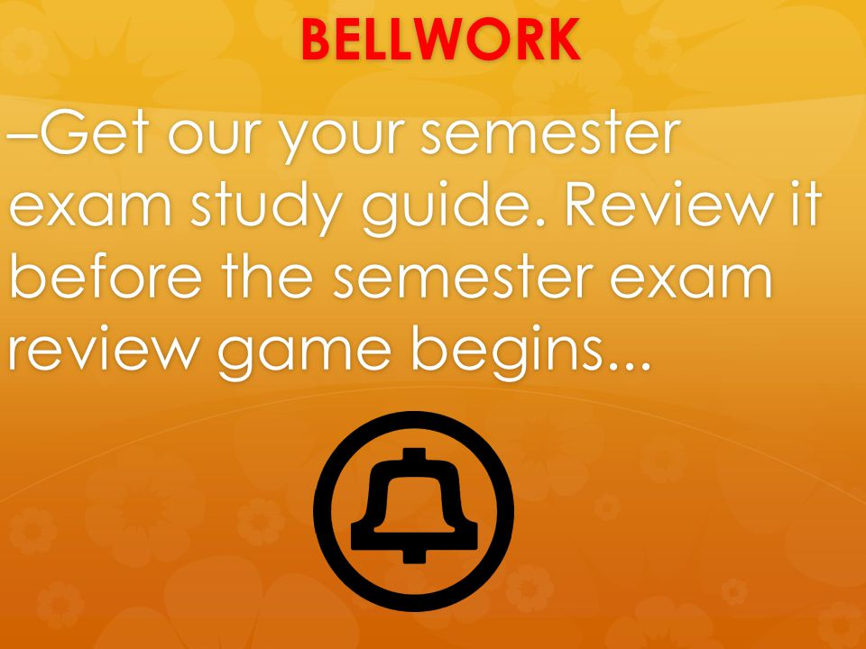 BELLWORK –Get our your semester exam study guide. Review it before the semester exam review game begins...