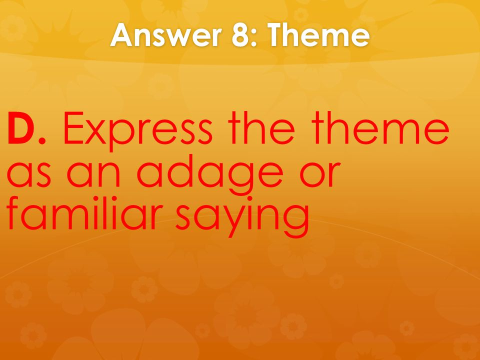 Answer 8: Theme D. Express the theme as an adage or familiar saying