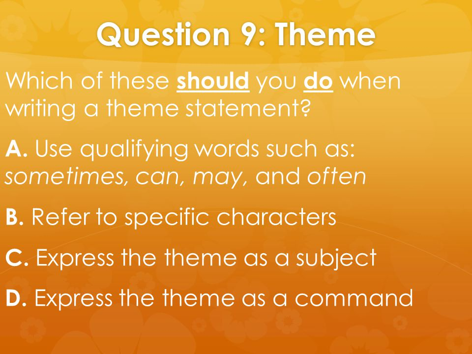 Question 9: Theme Which of these should you do when writing a theme statement? A. Use qualifying words such as: sometimes, can, may, and often B. Refe
