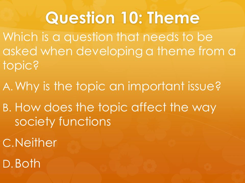Question 10: Theme Which is a question that needs to be asked when developing a theme from a topic.