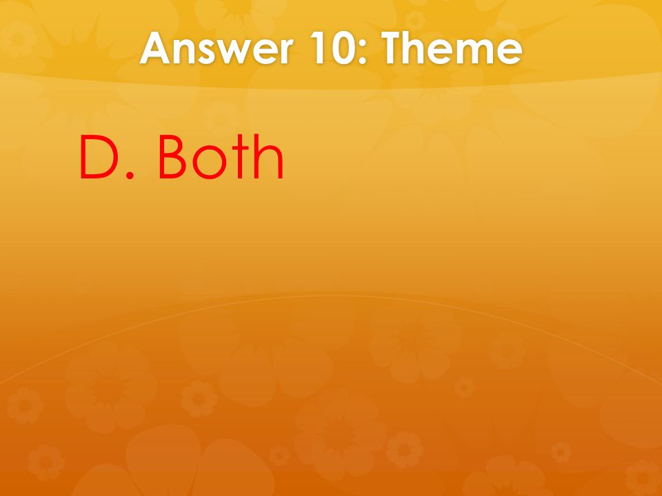 Answer 10: Theme D. Both