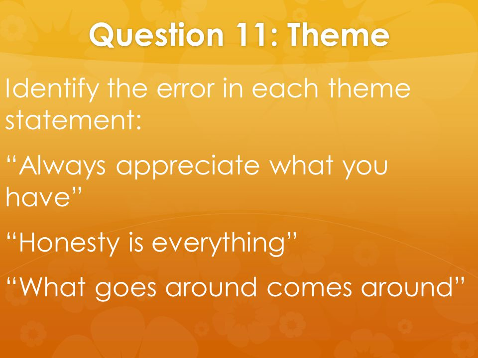 "Question 11: Theme Identify the error in each theme statement: ""Always appreciate what you have"" ""Honesty is everything"" ""What goes around comes aroun"