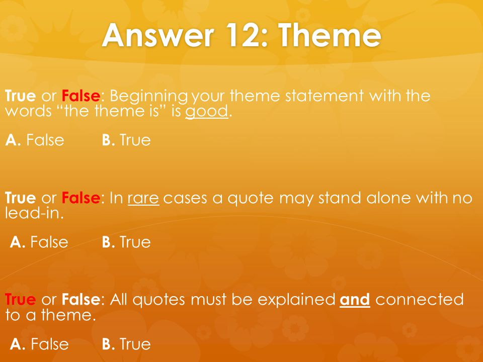 "Answer 12: Theme True or False : Beginning your theme statement with the words ""the theme is"" is good. A. False B. True True or False : In rare cases"
