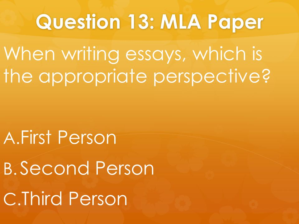 Question 13: MLA Paper When writing essays, which is the appropriate perspective.