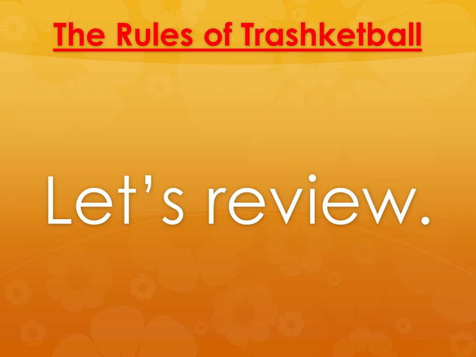 The Rules of Trashketball Let's review.