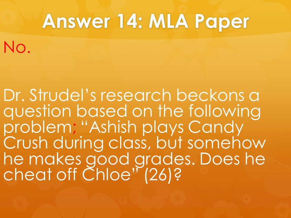 "Answer 14: MLA Paper No. Dr. Strudel's research beckons a question based on the following problem; ""Ashish plays Candy Crush during class, but somehow"