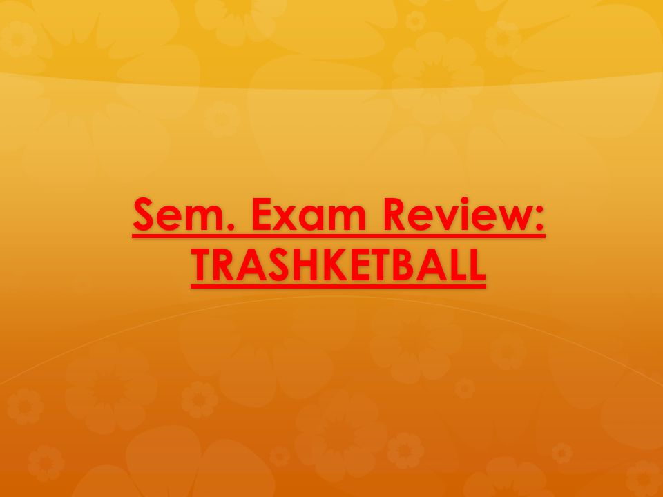 Sem. Exam Review: TRASHKETBALL