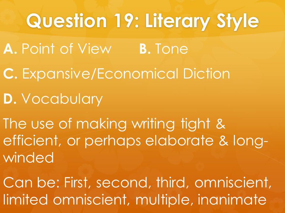 Question 19: Literary Style A. Point of View B. Tone C. Expansive/Economical Diction D. Vocabulary The use of making writing tight & efficient, or per