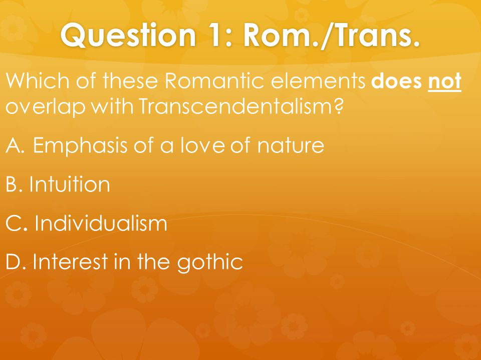 Question 1: Rom./Trans. Which of these Romantic elements does not overlap with Transcendentalism? A. Emphasis of a love of nature B. Intuition C. Indi