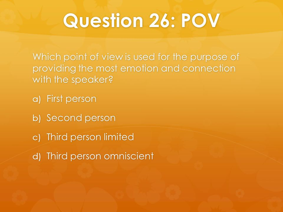Question 26: POV Which point of view is used for the purpose of providing the most emotion and connection with the speaker? a) First person b) Second