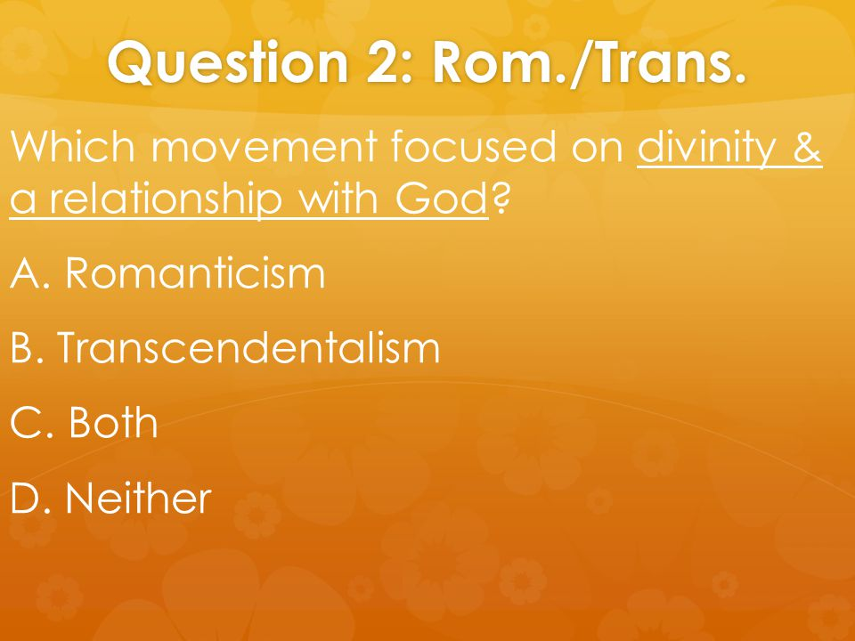 Question 2: Rom./Trans. Which movement focused on divinity & a relationship with God? A. Romanticism B. Transcendentalism C. Both D. Neither