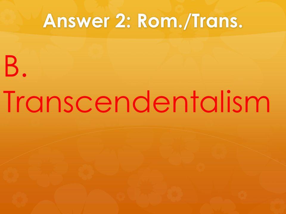 Answer 2: Rom./Trans. B. Transcendentalism