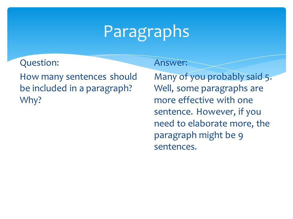Paragraphs Question: How many sentences should be included in a paragraph? Why? Answer: Many of you probably said 5. Well, some paragraphs are more ef