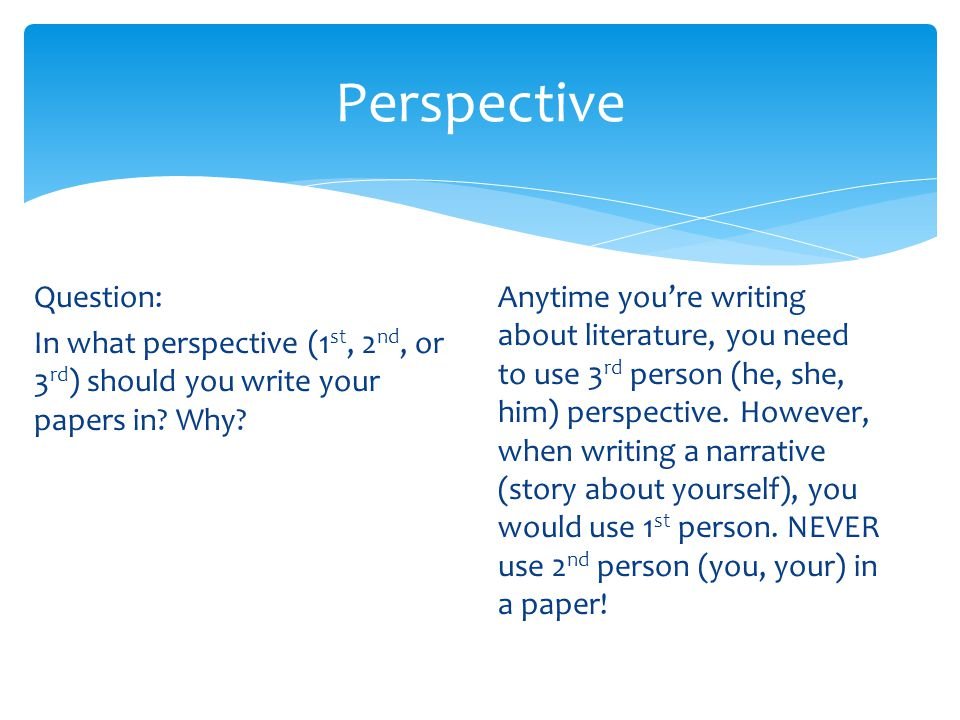 Perspective Question: In what perspective (1 st, 2 nd, or 3 rd ) should you write your papers in? Why? Anytime you're writing about literature, you ne