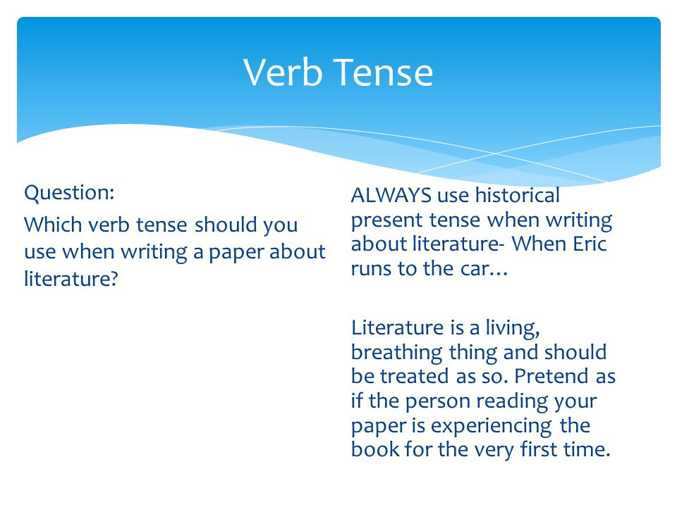 Verb Tense Question: Which verb tense should you use when writing a paper about literature? ALWAYS use historical present tense when writing about lit