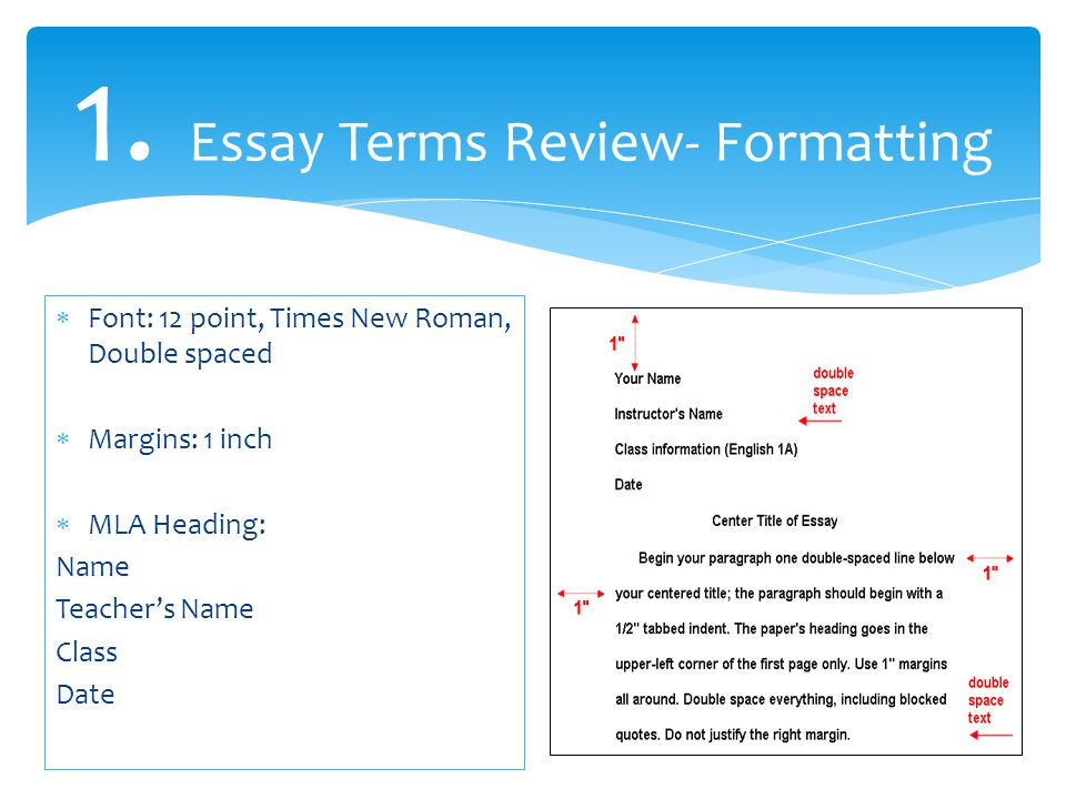 1. Essay Terms Review- Formatting  Font: 12 point, Times New Roman, Double spaced  Margins: 1 inch  MLA Heading: Name Teacher's Name Class Date