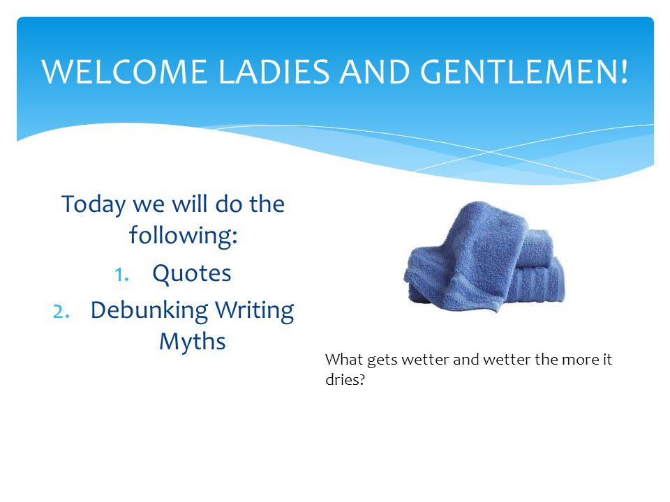 WELCOME LADIES AND GENTLEMEN! Today we will do the following: 1.Quotes 2.Debunking Writing Myths What gets wetter and wetter the more it dries?